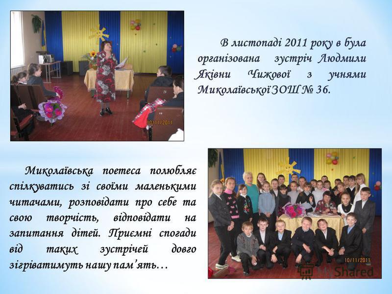 В листопаді 2011 року в була організована зустріч Людмили Яківни Чижової з учнями Миколаївської ЗОШ 36. Миколаївська поетеса полюбляє спілкуватись зі своїми маленькими читачами, розповідати про себе та свою творчість, відповідати на запитання дітей.