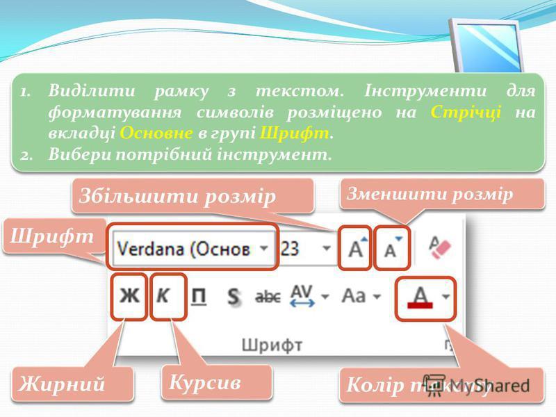 3 Форматування тексту 1.Виділити рамку з текстом. Інструменти для форматування символів розміщено на Стрічці на вкладці Основне в групі Шрифт. 2.Вибери потрібний інструмент. 1.Виділити рамку з текстом. Інструменти для форматування символів розміщено