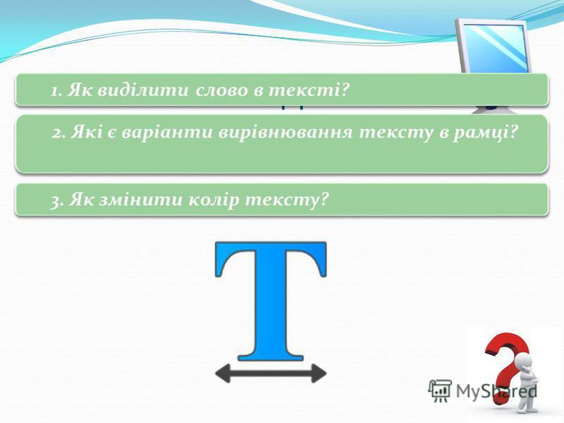 3 Запитання і завдання 1. Як виділити слово в тексті? 2. Які є варіанти вирівнювання тексту в рамці? 3. Як змінити колір тексту?
