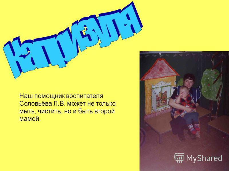 Наш помощник воспитателя Соловьёва Л.В. может не только мыть, чистить, но и быть второй мамой.
