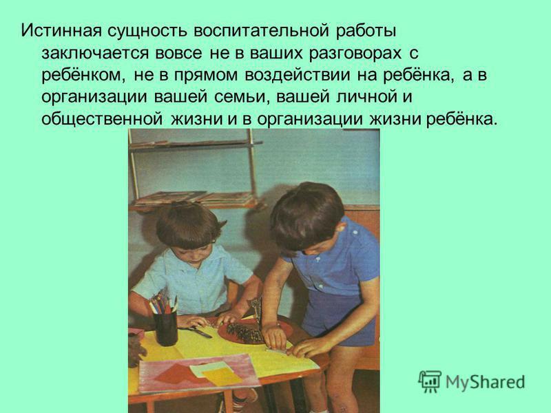 Истинная сущность воспитательной работы заключается вовсе не в ваших разговорах с ребёнком, не в прямом воздействии на ребёнка, а в организации вашей семьи, вашей личной и общественной жизни и в организации жизни ребёнка.
