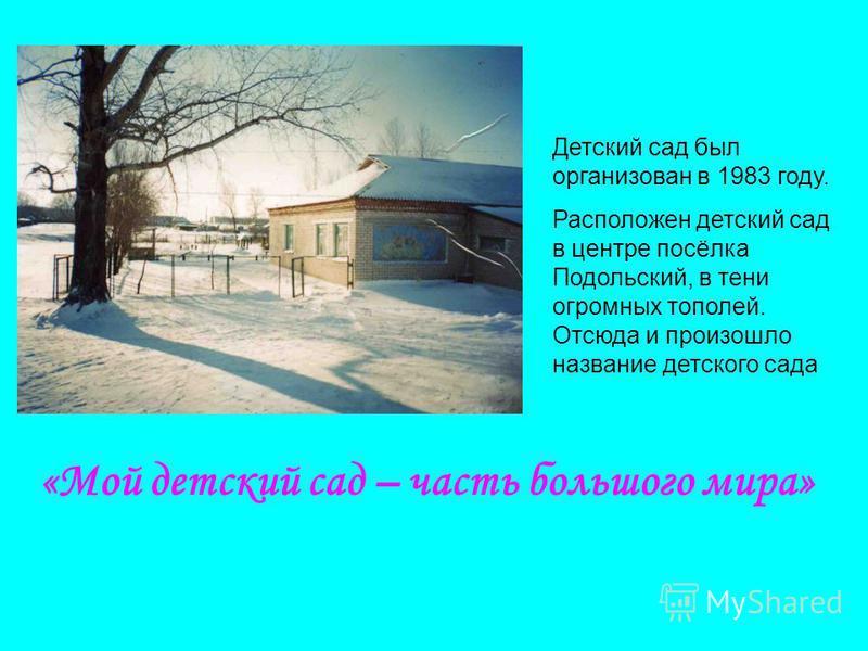 «Мой детский сад – часть большого мира» Детский сад был организован в 1983 году. Расположен детский сад в центре посёлка Подольский, в тени огромных тополей. Отсюда и произошло название детского сада