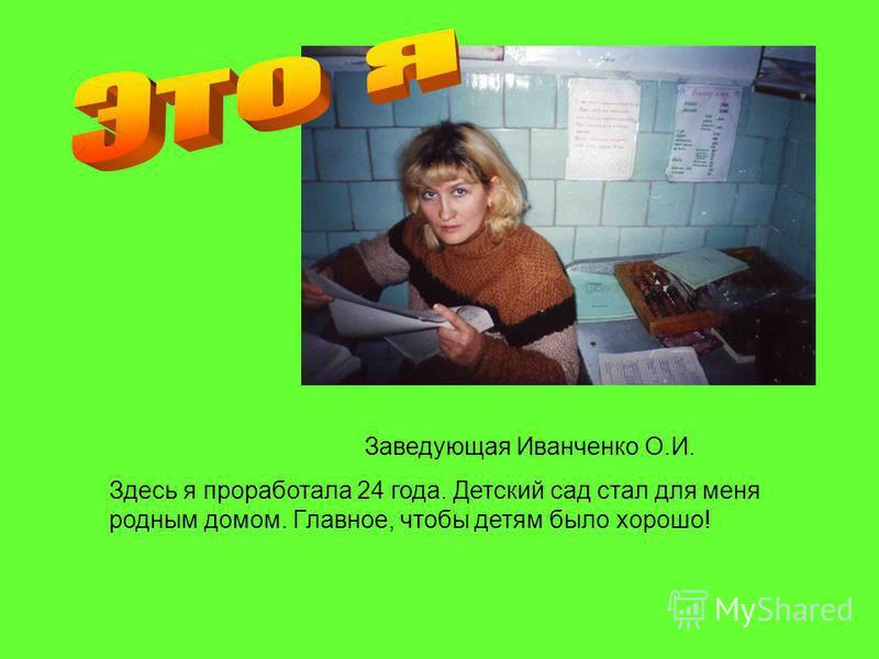 Заведующая Иванченко О.И. Здесь я проработала 24 года. Детский сад стал для меня родным домом. Главное, чтобы детям было хорошо!