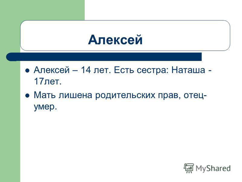 Алексей Алексей – 14 лет. Есть сестра: Наташа - 17 лет. Мать лишена родительских прав, отец- умер.