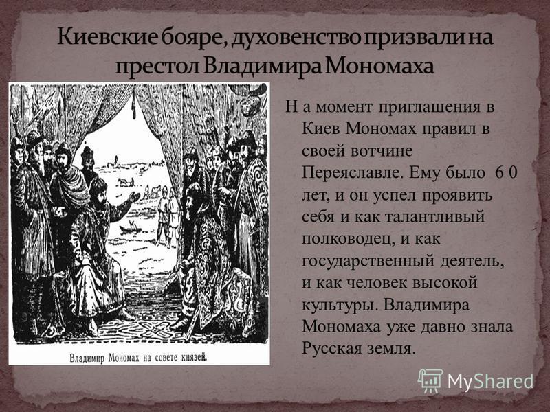 Н а момент приглашения в Киев Мономах правил в своей вотчине Переяславле. Ему было 6 0 лет, и он успел проявить себя и как талантливый полководец, и как государственный деятель, и как человек высокой культуры. Владимира Мономаха уже давно знала Русск