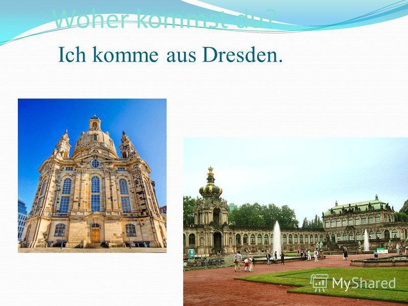 Woher kommst du? Ich komme aus Dresden.