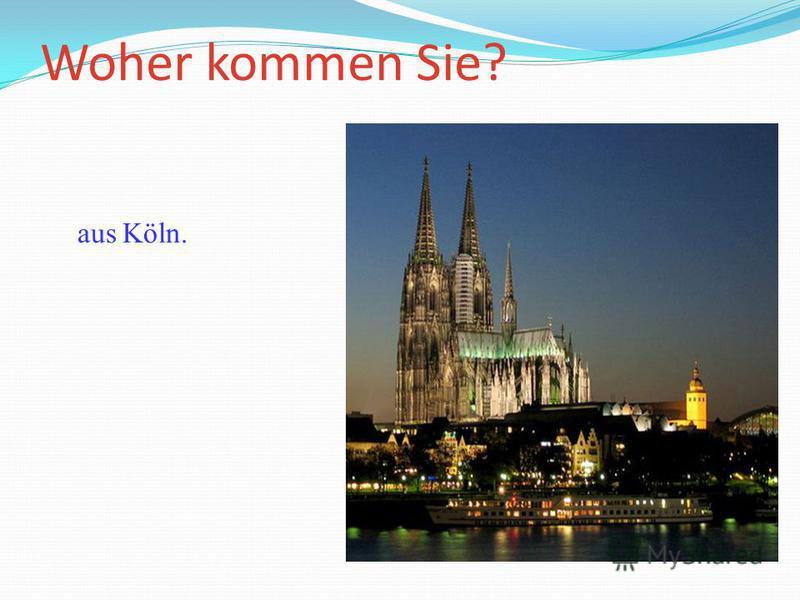 Woher kommen Sie? Ich komme aus Köln.