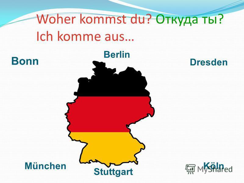 Woher kommst du? Откуда ты? Ich komme aus… Bonn Berlin Dresden Stuttgart KölnMünchen