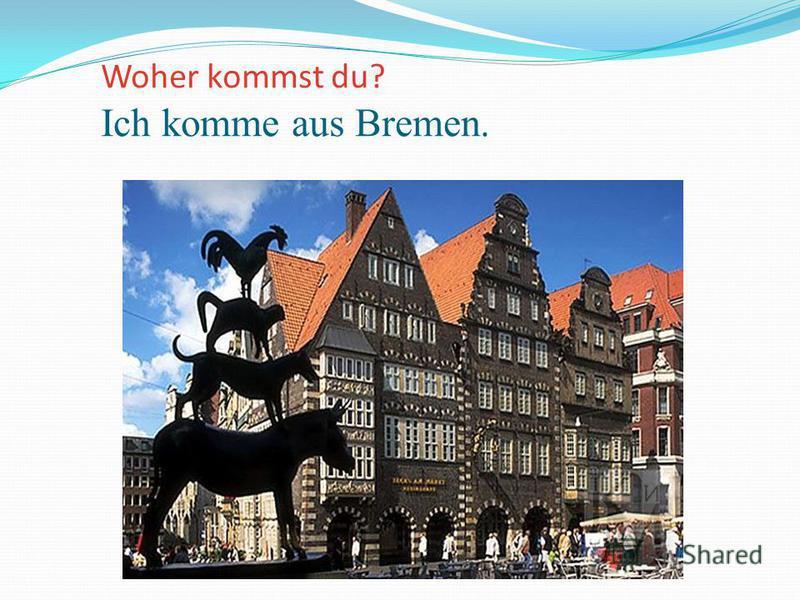 Woher kommst du? Ich komme aus Bremen.