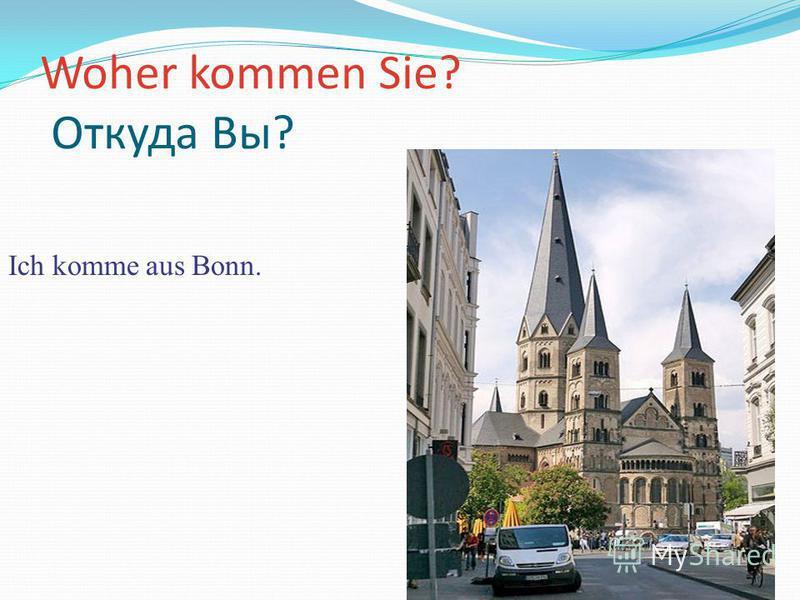 Woher kommen Sie? Откуда Вы? Ich komme aus Bonn.