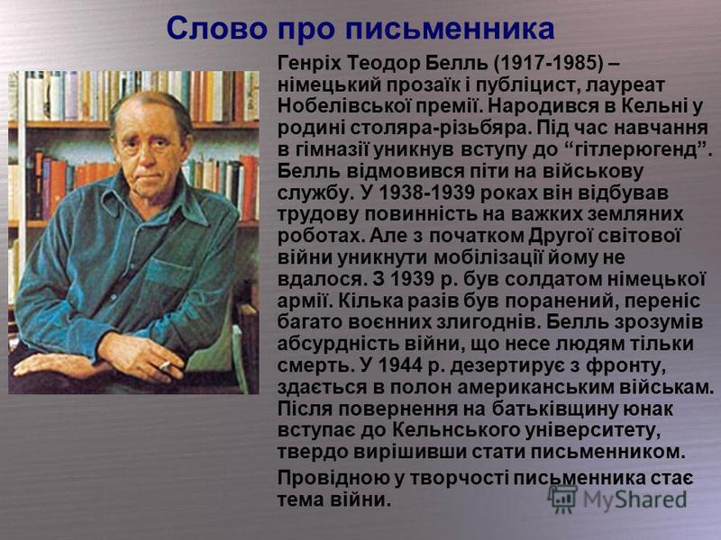 Слово про письменника Генріх Теодор Белль (1917-1985) – німецький прозаїк і публіцист, лауреат Нобелівської премії. Народився в Кельні у родині столяра-різьбяра. Під час навчання в гімназії уникнув вступу до гітлерюгенд. Белль відмовився піти на війс