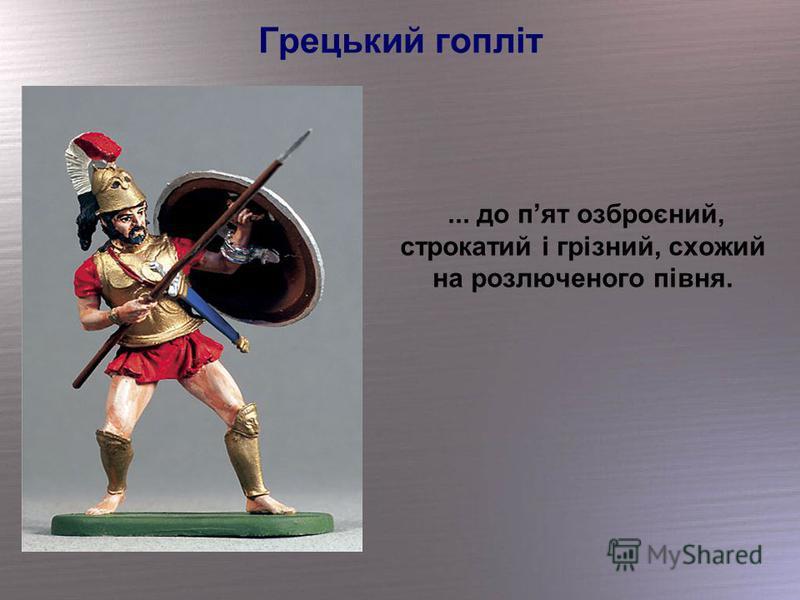 Грецький гопліт... до пят озброєний, строкатий і грізний, схожий на розлюченого півня.