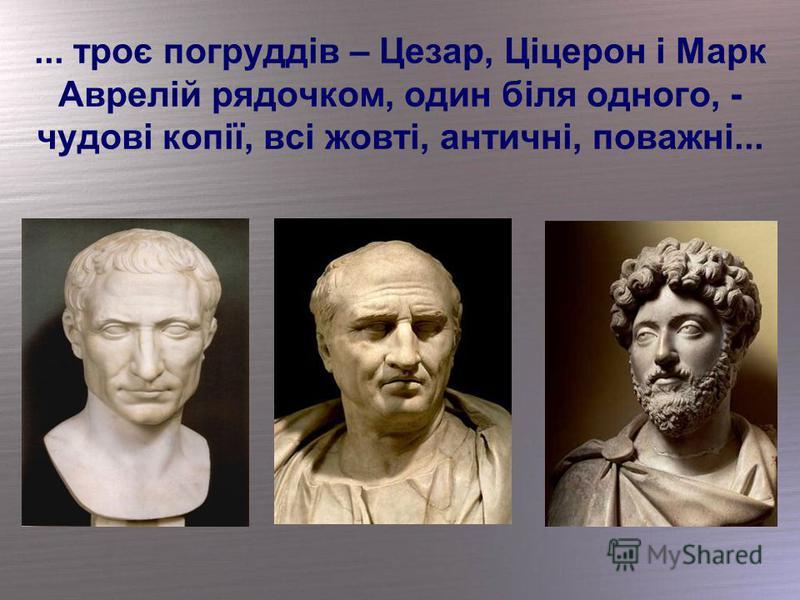 ... троє погруддів – Цезар, Ціцерон і Марк Аврелій рядочком, один біля одного, - чудові копії, всі жовті, античні, поважні...