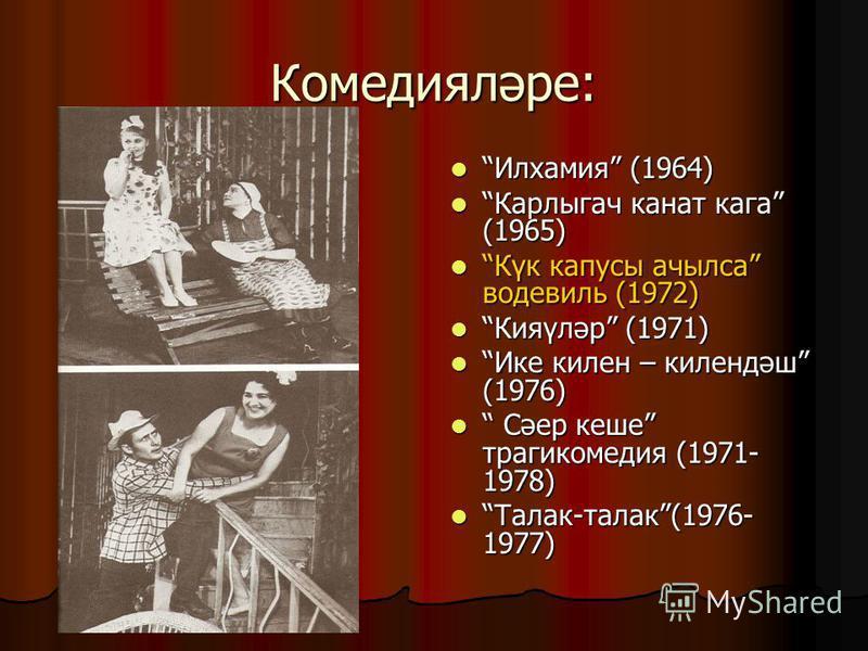 Комедияләре: Илхамия (1964) Илхамия (1964) Карлыгач канат гага (1965) Карлыгач канат гага (1965) Күк капусты ачылса водевиль (1972) Күк капусты ачылса водевиль (1972) Кияүләр (1971) Кияүләр (1971) Ике килин – килиндәш (1976) Ике килин – килиндәш (197