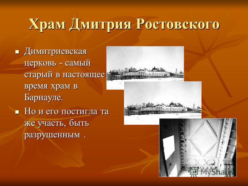 Храм Дмитрия Ростовского Димитриевская церковь - самый старый в настоящее время храм в Барнауле. Димитриевская церковь - самый старый в настоящее время храм в Барнауле. Но и его постигла та же участь, быть разрушенным. Но и его постигла та же участь,