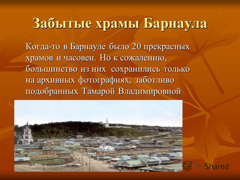 Забытые храмы Барнаула Когда-то в Барнауле было 20 прекрасных храмов и часовен. Но к сожалению, большинство из них сохранились только на архивных фотографиях, заботливо подобранных Тамарой Владимировной