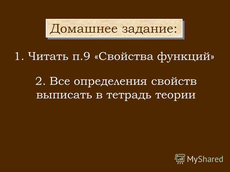 Домашнее задание: 2. Все определения свойств выписать в тетрадь теории 1. Читать п.9 «Свойства функций»