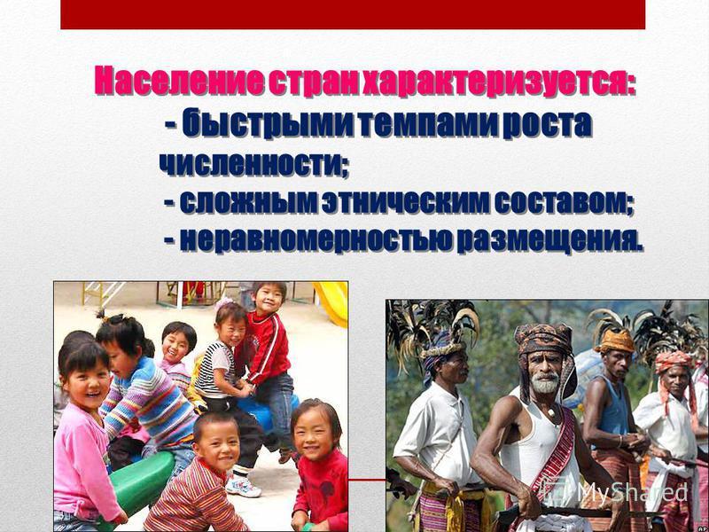 Население стран характеризуется: - быстрыми темпами роста численности; - сложным этническим составом; - неравномерностью размещения.