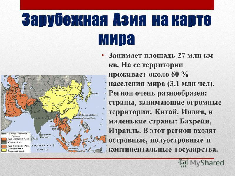 Зарубежная Азия на карте мира Занимает площадь 27 млн км кв. На ее территории проживает около 60 % населения мира (3,1 млн чел). Регион очень разнообразен: страны, занимающие огромные территории: Китай, Индия, и маленькие страны: Бахрейн, Израиль. В
