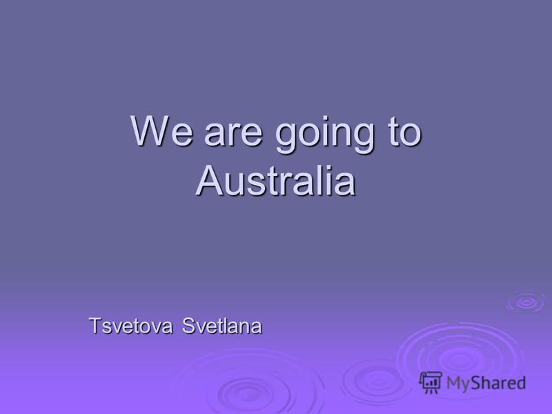 We are going to Australia Tsvetova Svetlana