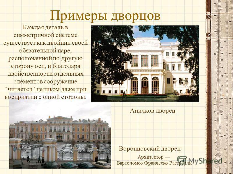 Примеры дворцов Аничков дворец Воронцовский дворец Каждая деталь в симметричной системе существует как двойник своей обязательной паре, расположенной по другую сторону оси, и благодаря двойственности отдельных элементов сооружение читается целиком да