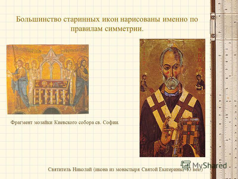 Большинство старинных икон нарисованы именно по правилам симметрии. Фрагмент мозаики Киевского собора св. Софии. Святитель Николай (икона из монастыря Святой Екатерины, 13 век.)