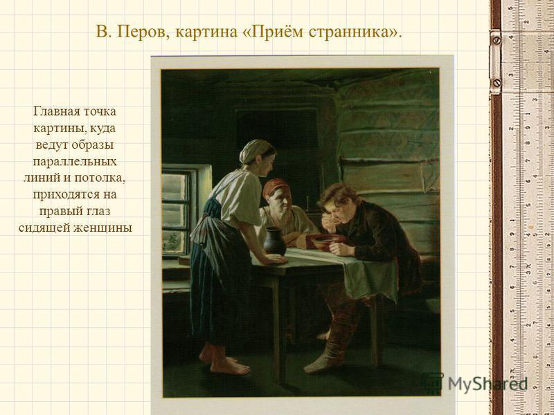 В. Перов, картина «Приём странника». Главная точка картины, куда ведут образы параллельных линий и потолка, приходятся на правый глаз сидящей женщины