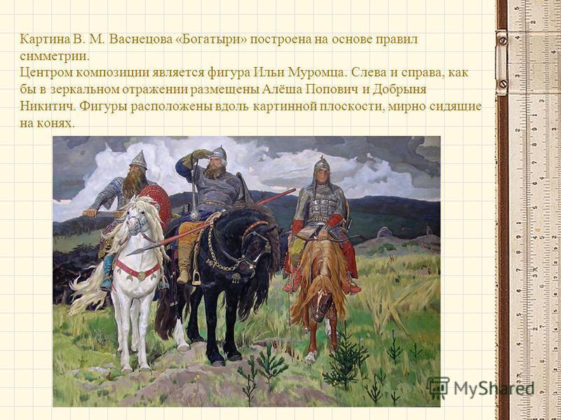 Картина В. М. Васнецова «Богатыри» построена на основе правил симметрии. Центром композиции является фигура Ильи Муромца. Слева и справа, как бы в зеркальном отражении размещены Алёша Попович и Добрыня Никитич. Фигуры расположены вдоль картинной плос