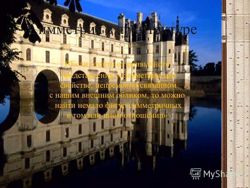 Симметрия в архитектуре « Если отойти от привычного представления о симметрии как свойстве, непременно связанном с нашим внешним обликом, то можно найти немало фигур симметричных в том или ином отношении» АС.Компанец.