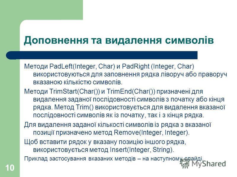 10 Доповнення та видалення символів Методи PadLeft(Integer, Char) и PadRight (Integer, Char) використовуються для заповнення рядка ліворуч або праворуч вказаною кількістю символів. Методи TrimStart(Char()) и TrimEnd(Char()) призначені для видалення з