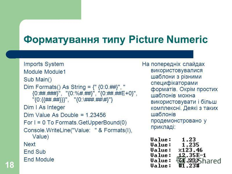 18 Форматування типу Picture Numeric Imports System Module Module1 Sub Main() Dim Formats() As String = {