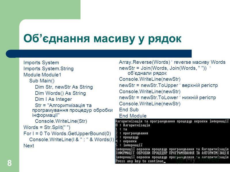 8 Обєднання масиву у рядок Imports System Imports System.String Module Module1 Sub Main() Dim Str, newStr As String Dim Words() As String Dim I As Integer Str =