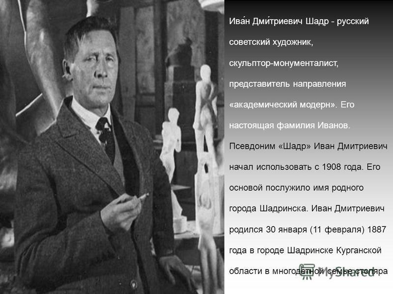 Ива́н Дми́триевич Шадр - русский советский художник, скульптор-монументалист, представитель направления «академический модерн». Его настоящая фамилия Иванов. Псевдоним «Шадр» Иван Дмитриевич начал использовать с 1908 года. Его основой послужило имя р