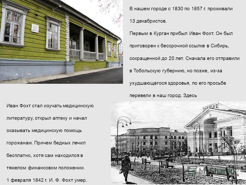 В нашем городе с 1830 по 1857 г. проживали 13 декабристов. Первым в Курган прибыл Иван Фохт. Он был приговорен к бессрочной ссылке в Сибирь, сокращенной до 20 лет. Сначала его отправили в Тобольскую губернию, но позже, из-за ухудшающегося здоровья, п