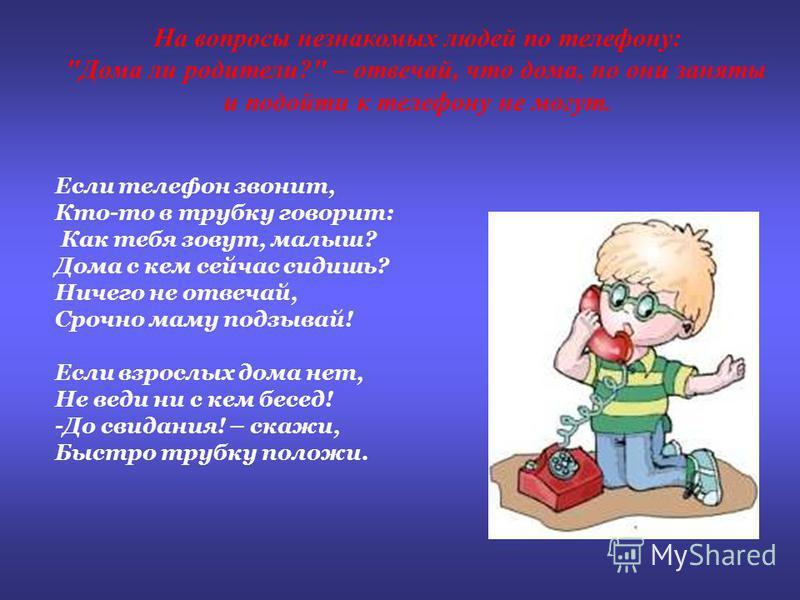 Если телефон звонит, Кто-то в трубку говорит: Как тебя зовут, малыш? Дома с кем сейчас сидишь? Ничего не отвечай, Срочно маму подзывай! Если взрослых дома нет, Не веди ни с кем бесед! -До свидания! – скажи, Быстро трубку положи. На вопросы незнакомых