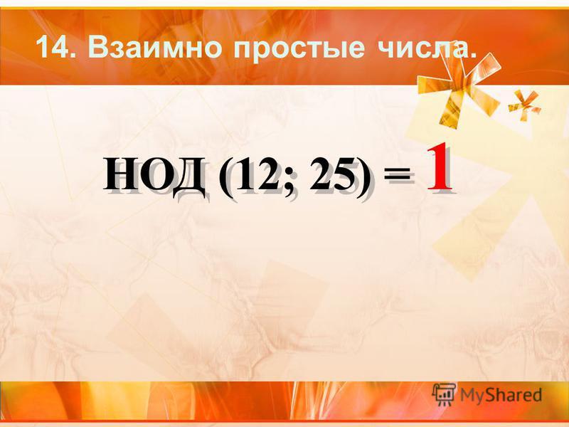 14. Взаимно простые числа. НОД (12; 25) = 1