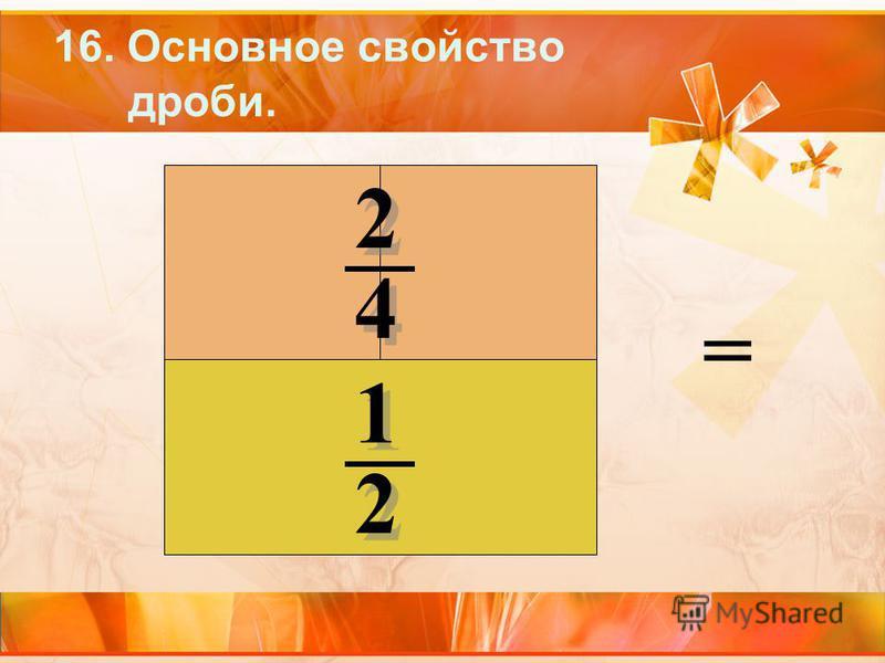 16. Основное свойство дроби. 2 2 4 4 1 1 2 2 =