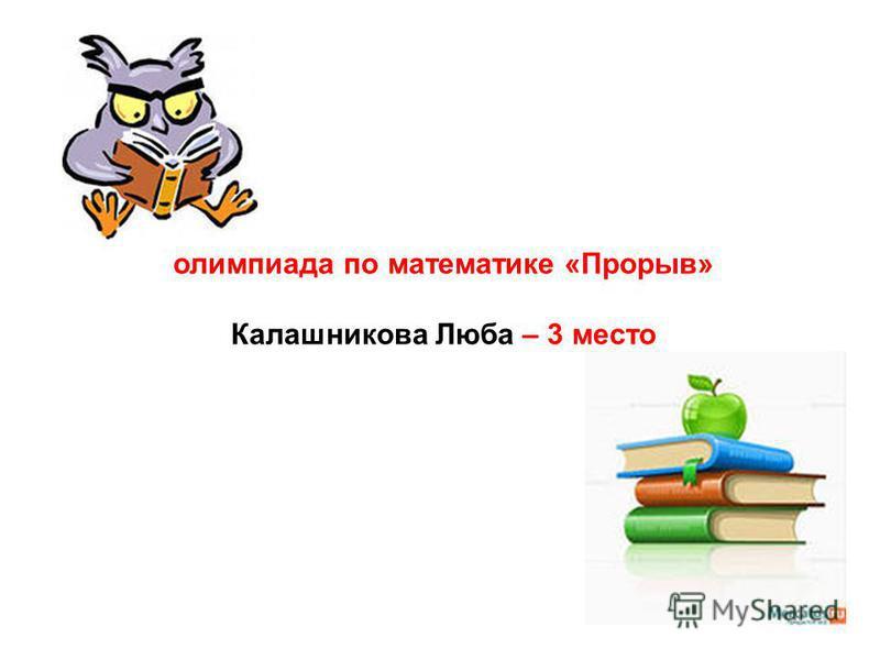 олимпиада по математике «Прорыв» Калашникова Люба – 3 место
