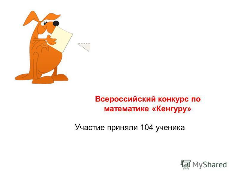 Всероссийский конкурс по математике «Кенгуру» Участие приняли 104 ученика