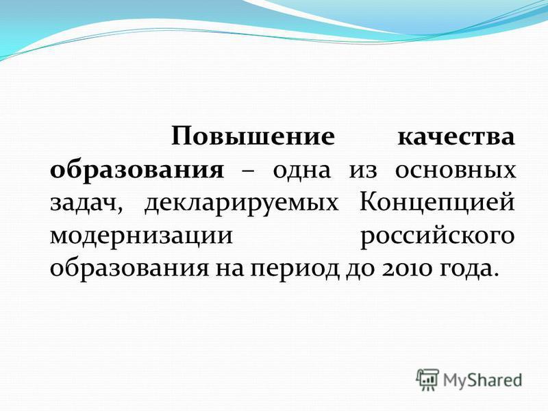Повышение качества образования – одна из основных задач, декларируемых Концепцией модернизации российского образования на период до 2010 года.