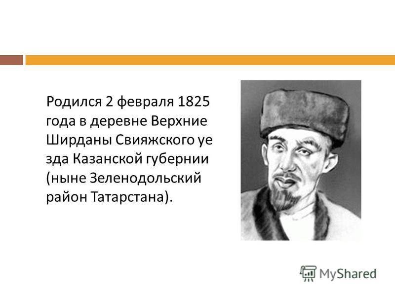 Родился 2 февраля 1825 года в деревне Верхние Ширданы Свияжского уезда Казанской губернии ( ныне Зеленодольский район Татарстана ).