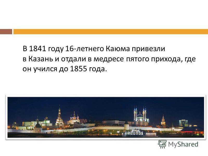 В 1841 году 16- летнего Каюма привезли в Казань и отдали в медресе пятого прихода, где он учился до 1855 года.