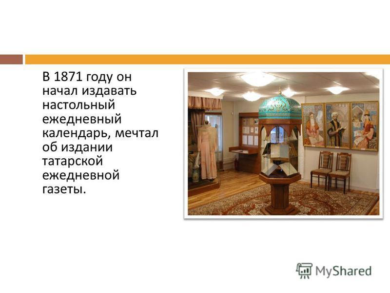 В 1871 году он начал издавать настольный ежедневный календарь, мечтал об издании татарской ежедневной газеты.