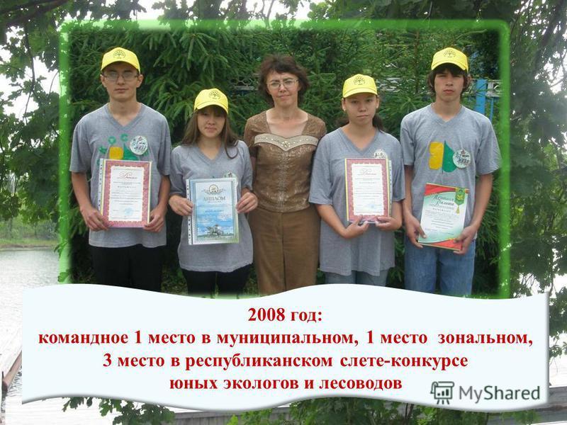 2008 год: командное 1 место в муниципальном, 1 место зональном, 3 место в республиканском слете-конкурсе юных экологов и лесоводов