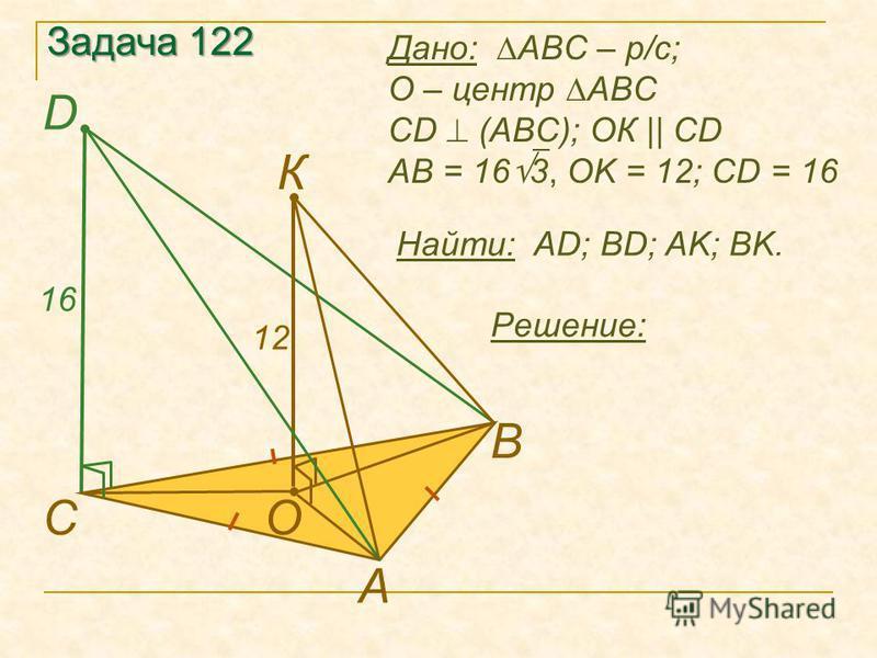 Задача 122 Найти: AD; BD; AK; BK. А В D CO К Решение: Дано: ABC – р/с; О – центр ABC CD (ABC); ОК || CD АB = 16 3, OK = 12; CD = 16 12 16