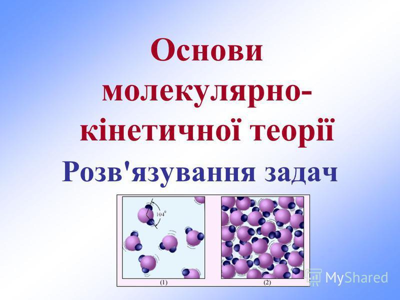 Основи молекулярно- кінетичної теорії Розв'язування задач