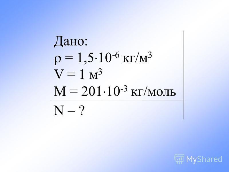 Дано: = 1,5 10 -6 кг/м 3 V = 1 м 3 М = 201 10 -3 кг/моль N ?