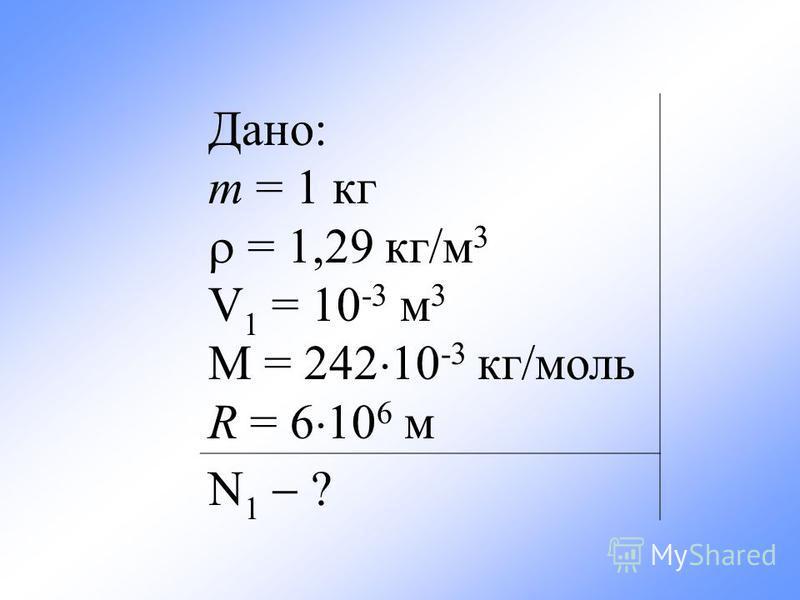 Дано: m = 1 кг = 1,29 кг/м 3 V 1 = 10 -3 м 3 М = 242 10 -3 кг/моль R = 6 10 6 м N 1 ?