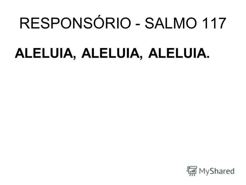 RESPONSÓRIO - SALMO 117 ALELUIA, ALELUIA, ALELUIA.