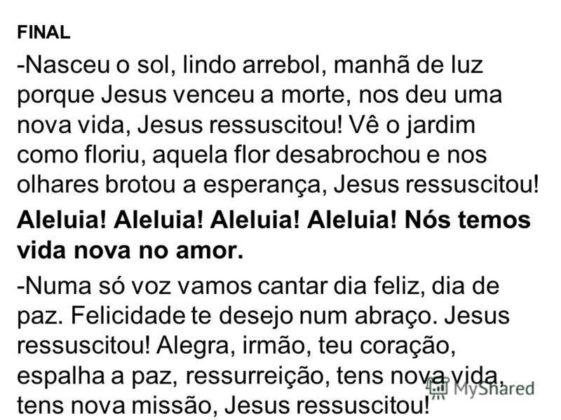 FINAL -Nasceu o sol, lindo arrebol, manhã de luz porque Jesus venceu a morte, nos deu uma nova vida, Jesus ressuscitou! Vê o jardim como floriu, aquela flor desabrochou e nos olhares brotou a esperança, Jesus ressuscitou! Aleluia! Aleluia! Aleluia! A